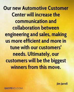 Jim Jarrell  - Our new Automotive Customer Center will increase the communication and collaboration between engineering and sales, making us more efficient and more in tune with our customers' needs. Ultimately, our customers will be the biggest winners from this move.