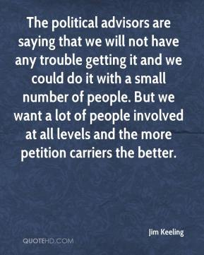 Jim Keeling  - The political advisors are saying that we will not have any trouble getting it and we could do it with a small number of people. But we want a lot of people involved at all levels and the more petition carriers the better.