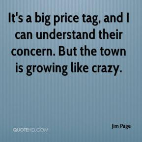 Jim Page  - It's a big price tag, and I can understand their concern. But the town is growing like crazy.