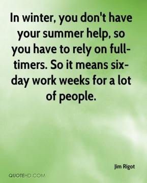 Jim Rigot  - In winter, you don't have your summer help, so you have to rely on full-timers. So it means six-day work weeks for a lot of people.