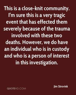 Jim Strovink  - This is a close-knit community. I'm sure this is a very tragic event that has effected them severely because of the trauma involved with these two deaths. However, we do have an individual who is in custody and who is a person of interest in this investigation.
