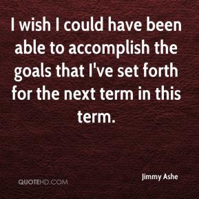 I wish I could have been able to accomplish the goals that I've set forth for the next term in this term.