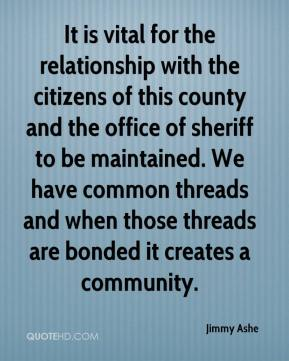 Jimmy Ashe  - It is vital for the relationship with the citizens of this county and the office of sheriff to be maintained. We have common threads and when those threads are bonded it creates a community.