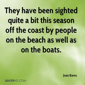 Joan Barns  - They have been sighted quite a bit this season off the coast by people on the beach as well as on the boats.