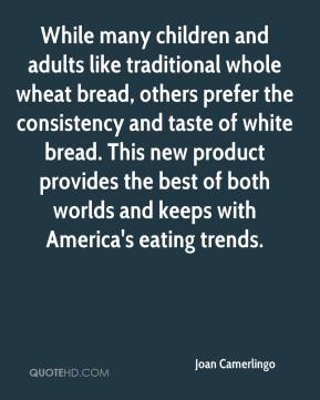Joan Camerlingo  - While many children and adults like traditional whole wheat bread, others prefer the consistency and taste of white bread. This new product provides the best of both worlds and keeps with America's eating trends.