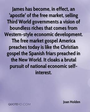 Joan Holden  - James has become, in effect, an 'apostle' of the free market, selling Third World governments a vision of boundless riches that comes from Western-style economic development. The free market gospel America preaches today is like the Christian gospel the Spanish friars preached in the New World. It cloaks a brutal pursuit of national economic self-interest.