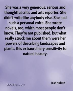 Joan Holden  - She was a very generous, serious and thoughtful critic and arts reporter. She didn't write like anybody else. She had such a personal voice. She wrote novels, too, which most people don't know. They're not published, but what really struck me about them were her powers of describing landscapes and plants, this extraordinary sensitivity to natural beauty.