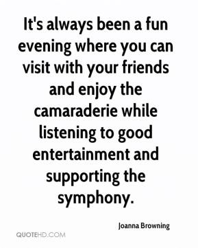 Joanna Browning  - It's always been a fun evening where you can visit with your friends and enjoy the camaraderie while listening to good entertainment and supporting the symphony.