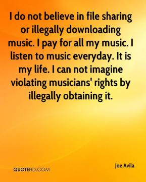 Joe Avila  - I do not believe in file sharing or illegally downloading music. I pay for all my music. I listen to music everyday. It is my life. I can not imagine violating musicians' rights by illegally obtaining it.