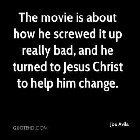 Joe Avila  - The movie is about how he screwed it up really bad, and he turned to Jesus Christ to help him change.