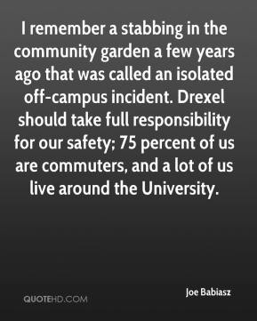 Joe Babiasz  - I remember a stabbing in the community garden a few years ago that was called an isolated off-campus incident. Drexel should take full responsibility for our safety; 75 percent of us are commuters, and a lot of us live around the University.