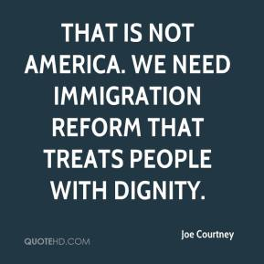 Joe Courtney  - That is not America. We need immigration reform that treats people with dignity.