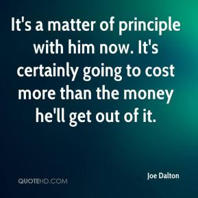 Joe Dalton  - It's a matter of principle with him now. It's certainly going to cost more than the money he'll get out of it.
