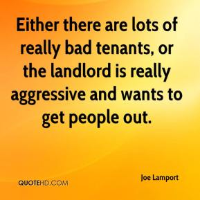 Joe Lamport  - Either there are lots of really bad tenants, or the landlord is really aggressive and wants to get people out.