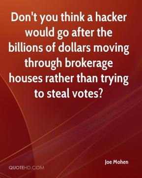 Joe Mohen  - Don't you think a hacker would go after the billions of dollars moving through brokerage houses rather than trying to steal votes?