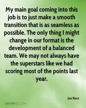 Joe Raco  - My main goal coming into this job is to just make a smooth transition that is as seamless as possible. The only thing I might change in our format is the development of a balanced team. We may not always have the superstars like we had scoring most of the points last year.