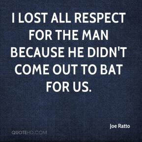 Joe Ratto  - I lost all respect for the man because he didn't come out to bat for us.