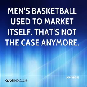 Joe Weiss  - Men's basketball used to market itself. That's not the case anymore.