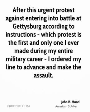 John B. Hood - After this urgent protest against entering into battle at Gettysburg according to instructions - which protest is the first and only one I ever made during my entire military career - I ordered my line to advance and make the assault.