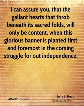 John B. Hood - I can assure you, that the gallant hearts that throb beneath its sacred folds, will only be content, when this glorious banner is planted first and foremost in the coming struggle for out independence.