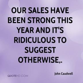 John Caudwell  - Our sales have been strong this year and it's ridiculous to suggest otherwise.