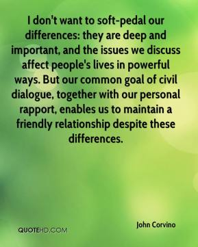 John Corvino  - I don't want to soft-pedal our differences: they are deep and important, and the issues we discuss affect people's lives in powerful ways. But our common goal of civil dialogue, together with our personal rapport, enables us to maintain a friendly relationship despite these differences.