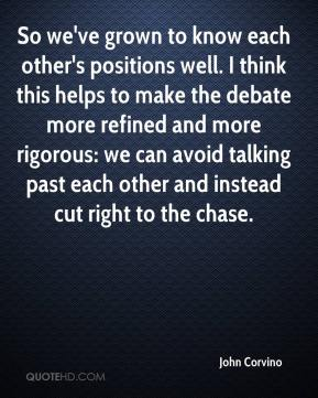 John Corvino  - So we've grown to know each other's positions well. I think this helps to make the debate more refined and more rigorous: we can avoid talking past each other and instead cut right to the chase.