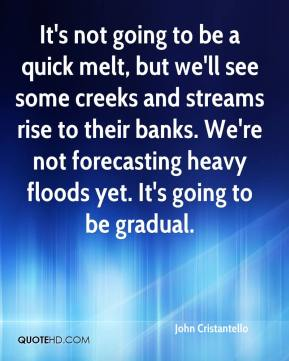 John Cristantello  - It's not going to be a quick melt, but we'll see some creeks and streams rise to their banks. We're not forecasting heavy floods yet. It's going to be gradual.