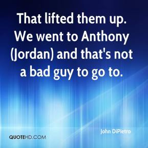 John DiPietro  - That lifted them up. We went to Anthony (Jordan) and that's not a bad guy to go to.