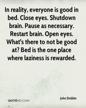 John Dobbin - In reality, everyone is good in bed. Close eyes. Shutdown brain. Pause as necessary. Restart brain. Open eyes. What's there to not be good at? Bed is the one place where laziness is rewarded.