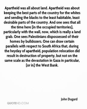 John Dugard  - Apartheid was all about land. Apartheid was about keeping the best parts of the country for the whites and sending the blacks to the least habitable, least desirable parts of the country. And one sees that all the time here [in the occupied territories], particularly with the wall, now, which is really a land grab. One sees Palestinians dispossessed of their homes by bulldozers. One can draw certain parallels with respect to South Africa that, during the heyday of apartheid, population relocation did result in destruction of property, but not on the same scale as the devastation in Gaza in particular, [or in] the West Bank.