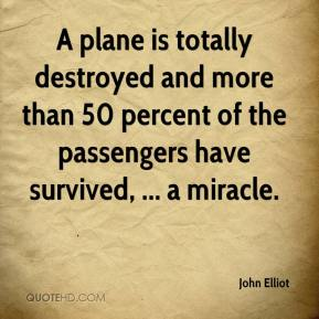 John Elliot  - A plane is totally destroyed and more than 50 percent of the passengers have survived, ... a miracle.