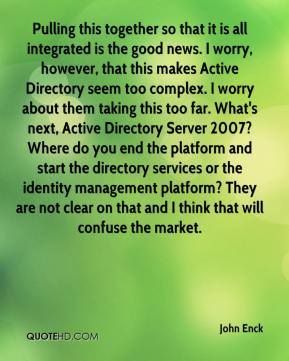 John Enck  - Pulling this together so that it is all integrated is the good news. I worry, however, that this makes Active Directory seem too complex. I worry about them taking this too far. What's next, Active Directory Server 2007? Where do you end the platform and start the directory services or the identity management platform? They are not clear on that and I think that will confuse the market.