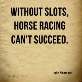 John Finamore  - Without slots, horse racing can't succeed.