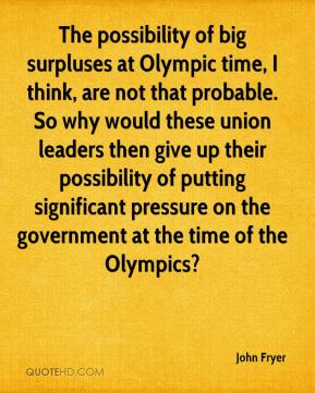 John Fryer  - The possibility of big surpluses at Olympic time, I think, are not that probable. So why would these union leaders then give up their possibility of putting significant pressure on the government at the time of the Olympics?