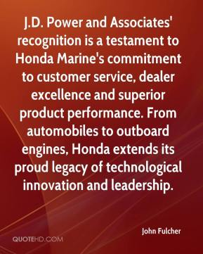 John Fulcher  - J.D. Power and Associates' recognition is a testament to Honda Marine's commitment to customer service, dealer excellence and superior product performance. From automobiles to outboard engines, Honda extends its proud legacy of technological innovation and leadership.