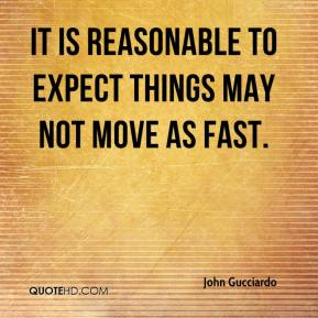 John Gucciardo  - It is reasonable to expect things may not move as fast.