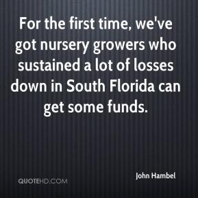 John Hambel  - For the first time, we've got nursery growers who sustained a lot of losses down in South Florida can get some funds.