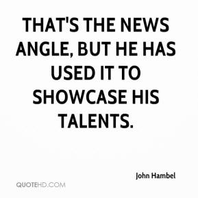 John Hambel  - That's the news angle, but he has used it to showcase his talents.