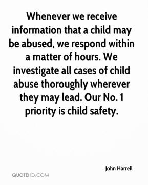 John Harrell  - Whenever we receive information that a child may be abused, we respond within a matter of hours. We investigate all cases of child abuse thoroughly wherever they may lead. Our No. 1 priority is child safety.