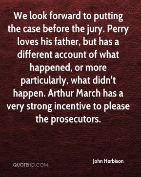 John Herbison  - We look forward to putting the case before the jury. Perry loves his father, but has a different account of what happened, or more particularly, what didn't happen. Arthur March has a very strong incentive to please the prosecutors.
