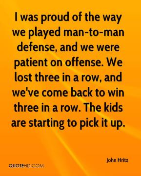 John Hritz  - I was proud of the way we played man-to-man defense, and we were patient on offense. We lost three in a row, and we've come back to win three in a row. The kids are starting to pick it up.