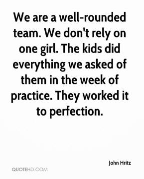John Hritz  - We are a well-rounded team. We don't rely on one girl. The kids did everything we asked of them in the week of practice. They worked it to perfection.