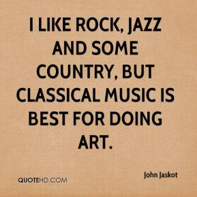 John Jaskot  - I like rock, jazz and some country, but classical music is best for doing art.