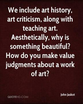 John Jaskot  - We include art history, art criticism, along with teaching art. Aesthetically, why is something beautiful? How do you make value judgments about a work of art?