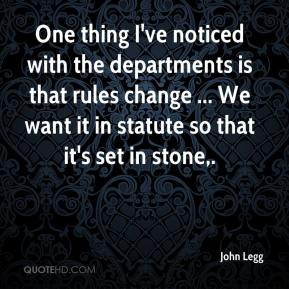 John Legg  - One thing I've noticed with the departments is that rules change ... We want it in statute so that it's set in stone.