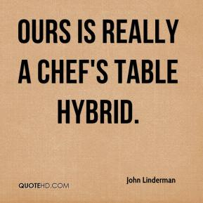 John Linderman  - Ours is really a chef's table hybrid.