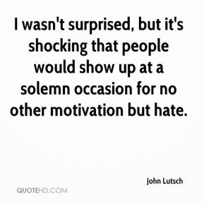 John Lutsch  - I wasn't surprised, but it's shocking that people would show up at a solemn occasion for no other motivation but hate.