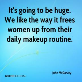 John McGarvey  - It's going to be huge. We like the way it frees women up from their daily makeup routine.