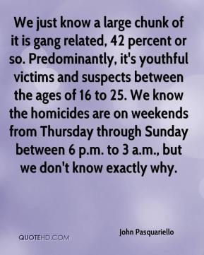 John Pasquariello  - We just know a large chunk of it is gang related, 42 percent or so. Predominantly, it's youthful victims and suspects between the ages of 16 to 25. We know the homicides are on weekends from Thursday through Sunday between 6 p.m. to 3 a.m., but we don't know exactly why.